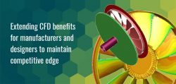 Extending CFD Benefits for Manufacturers and Designers to Maintain Competitive Edge